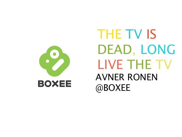 THE TV IS DEAD, LONG LIVE THE TV AVNER RONEN @BOXEE