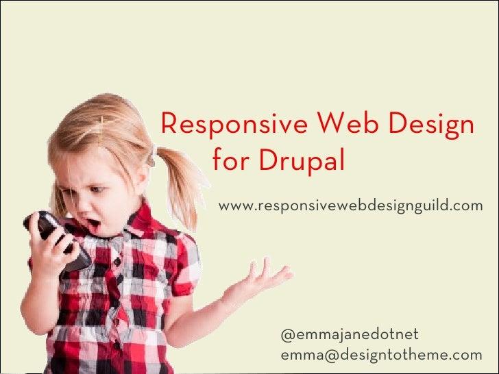 Responsive Web Design   for Drupal   www.responsivewebdesignguild.com          @emmajanedotnet          emma@designtotheme...