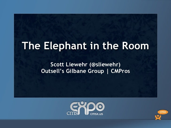 The Elephant in the Room<br />Scott Liewehr (@sliewehr)<br />Outsell's Gilbane Group | CMPros<br />