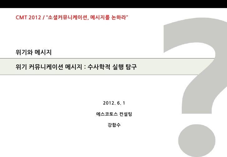"""CMT 2012 / """"소셜커뮤니케이션, 메시지를 논하라""""위기와 메시지위기 커뮤니케이션 메시지 : 수사학적 실행 탐구                        2012. 6. 1                      에스..."""