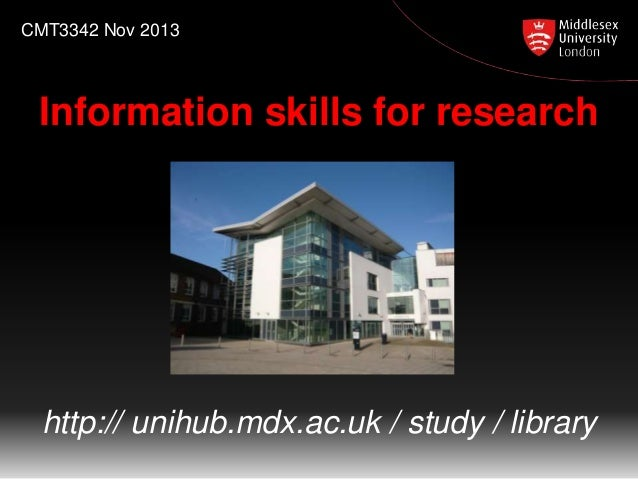 CMT3342 Nov 2013  Information skills for research  http:// unihub.mdx.ac.uk / study / library
