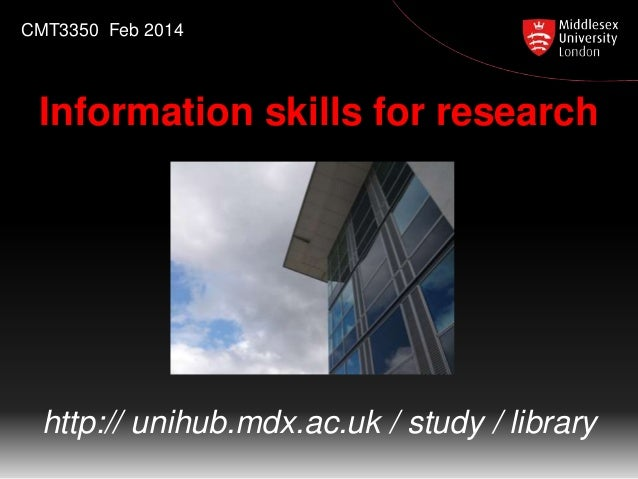 CMT3350 Feb 2014  Information skills for research  http:// unihub.mdx.ac.uk / study / library
