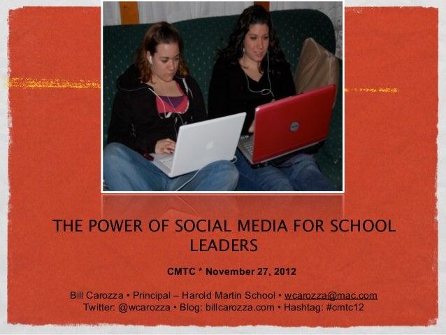 THE POWER OF SOCIAL MEDIA FOR SCHOOL              LEADERS                     CMTC * November 27, 2012 Bill Carozza • Prin...