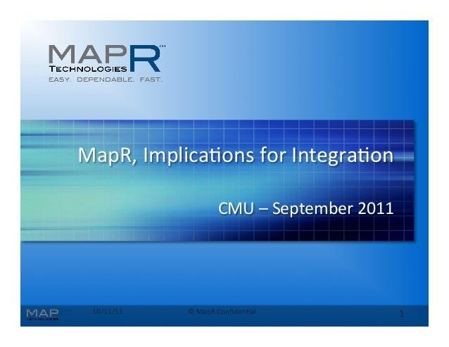 10/11/11   ©  MapR  Confiden0al   1   MapR,  Implica0ons  for  Integra0on   CMU  –  September  2011...