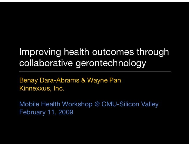Improving health outcomes through collaborative gerontechnology Benay Dara-Abrams & Wayne Pan Kinnexxus, Inc.  Mobile Heal...