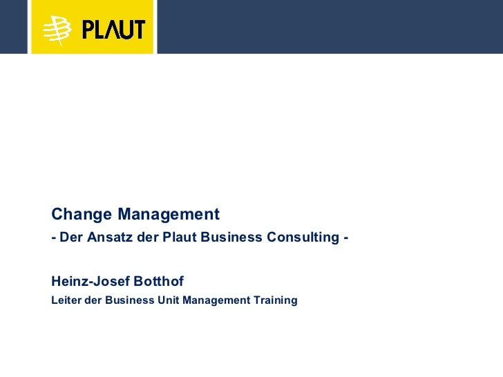Change Management - Der Ansatz der Plaut Business Consulting - Heinz-Josef Botthof Leiter der Business Unit Management Tra...
