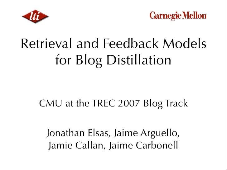 Retrieval and Feedback Models       for Blog Distillation     CMU at the TREC 2007 Blog Track      Jonathan Elsas, Jaime A...