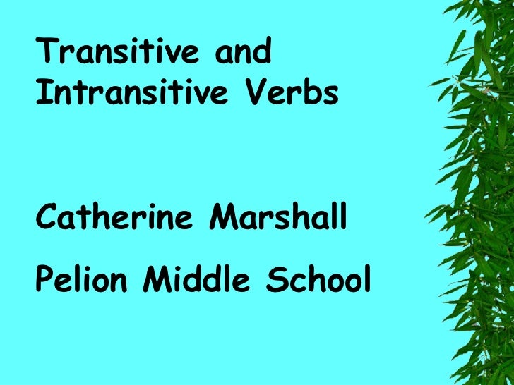 Transitive and Intransitive Verbs Catherine Marshall Pelion Middle School