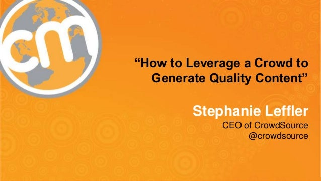 "#cmworld ""How to Leverage a Crowd to Generate Quality Content"" Stephanie Leffler CEO of CrowdSource @crowdsource"