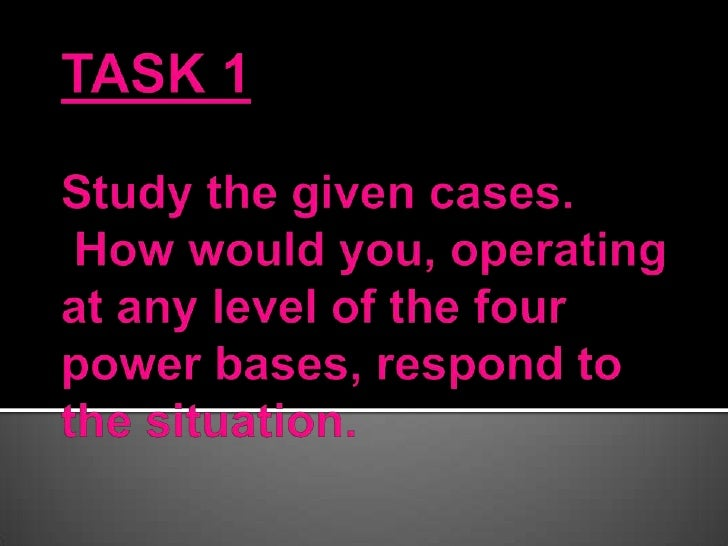 TASK 1Study the given cases. How would you, operating at any level of the four power bases, respond to the situation.<br />