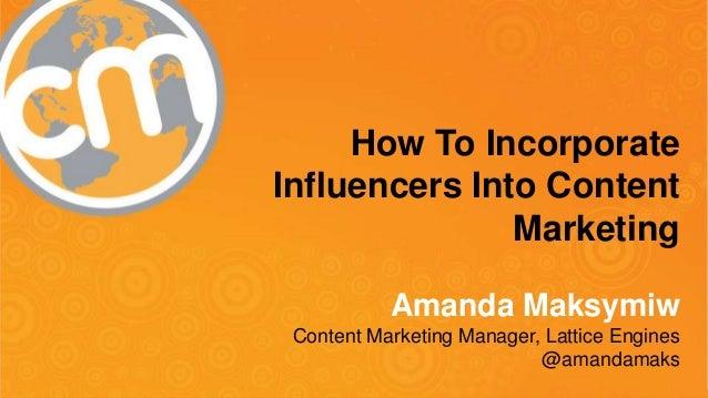 #cmworld How To Incorporate Influencers Into Content Marketing Amanda Maksymiw Content Marketing Manager, Lattice Engines ...