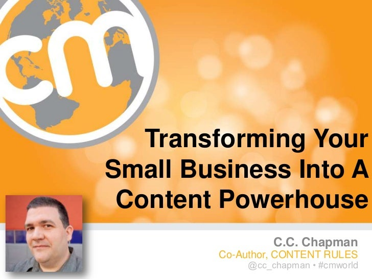 Transforming YourSmall Business Into A Content Powerhouse                   C.C. Chapman         Co-Author, CONTENT RULES ...