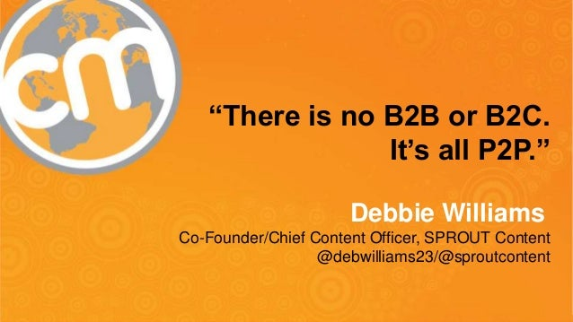 """#cmworld """"There is no B2B or B2C. It's all P2P."""" Debbie Williams Co-Founder/Chief Content Officer, SPROUT Content @debwill..."""