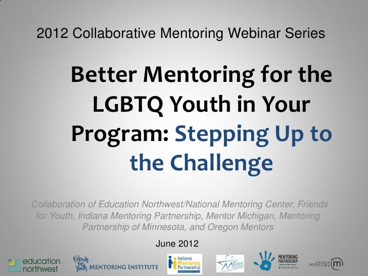 2012 Collaborative Mentoring Webinar Series         Better Mentoring for the           LGBTQ Youth in Your         Program...