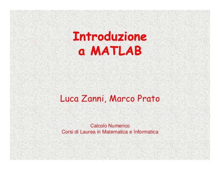 Introduzione      a MATLAB   Luca Zanni, Marco Prato               Calcolo Numerico Corsi di Laurea in Matematica e Inform...