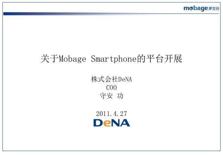 关于Mobage Smartphone的平台开展        株式会社DeNA          COO         守安 功         2011.4.27