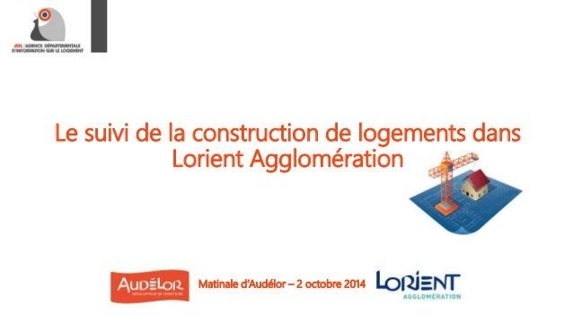 Le suivi de la construction de logements dans  Lorient Agglomération  Matinale d'Audélor – 2 octobre 2014