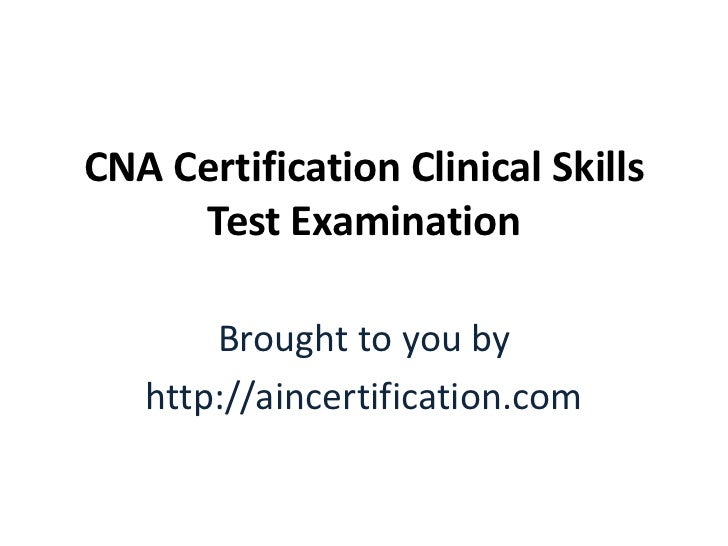 CNA Certification Clinical Skills     Test Examination       Brought to you by   http://aincertification.com
