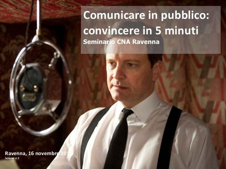 Comunicare in pubblico: convincere in 5 minuti Seminario CNA Ravenna Ravenna, 16 novembre 2011 lezione n.1
