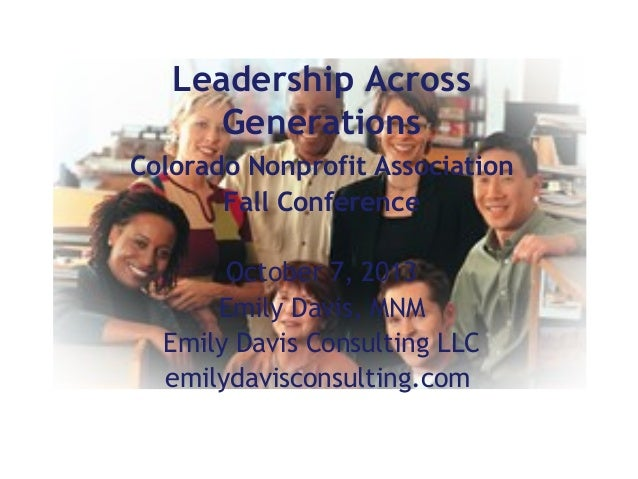 Leadership Across Generations Colorado Nonprofit Association Fall Conference October 7, 2013 Emily Davis, MNM Emily Davis ...