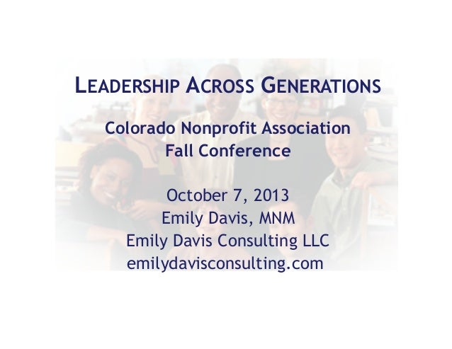 LEADERSHIP ACROSS GENERATIONS Colorado Nonprofit Association Fall Conference October 7, 2013 Emily Davis, MNM Emily Davis ...