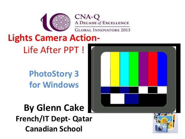 Lights Camera Action-    Life After PPT !    PhotoStory 3    for Windows   By Glenn Cake French/IT Dept- Qatar    Canadian...