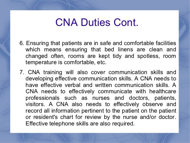 the tasks and responsibilities of a nursing assistant A certified nursing assistant, or cna, may work in a hospital these are some of the more common tasks a certified nursing assistant may perform on a regular basis making beds and putting away laundry are two responsibilities that often fall on the cna.
