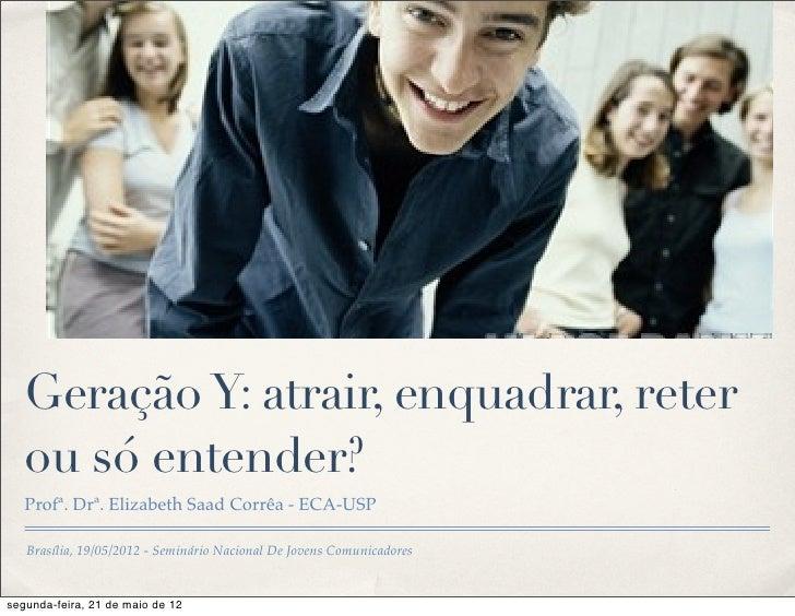 Geração Y: atrair, enquadrar, reter   ou só entender?   Profª. Drª. Elizabeth Saad Corrêa - ECA-USP   Brasília, 19/05/2012...