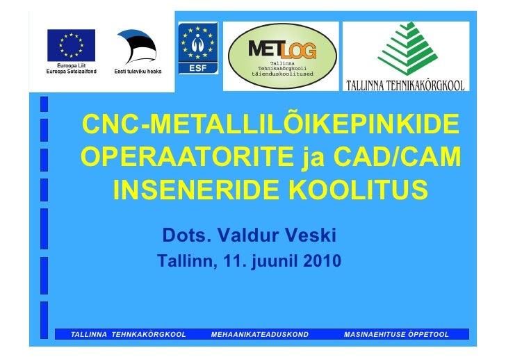 Dots. Valdur Veski      CNC-METALLILÕIKEPINKIDE  OPERAATORITE ja CAD/CAM    INSENERIDE KOOLITUS                   Dots. Va...