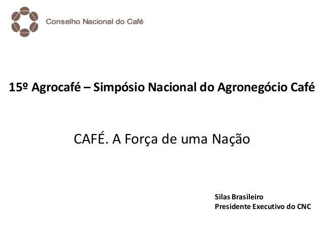 15º Agrocafé – Simpósio Nacional do Agronegócio Café CAFÉ. A Força de uma Nação Silas Brasileiro Presidente Executivo do C...