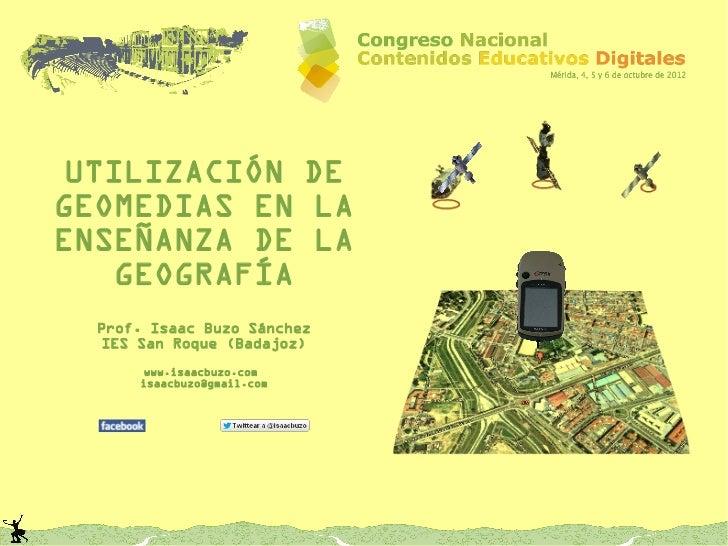 UTILIZACIÓN DEGEOMEDIAS EN LAENSEÑANZA DE LA   GEOGRAFÍA  Prof. Isaac Buzo Sánchez  IES San Roque (Badajoz)       www.isaa...