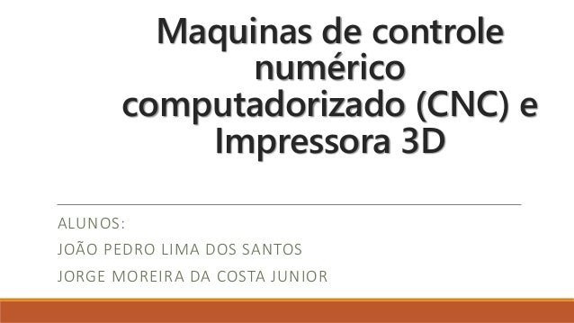 Maquinas de controle numérico computadorizado (CNC) e Impressora 3D ALUNOS: JOÃO PEDRO LIMA DOS SANTOS JORGE MOREIRA DA CO...