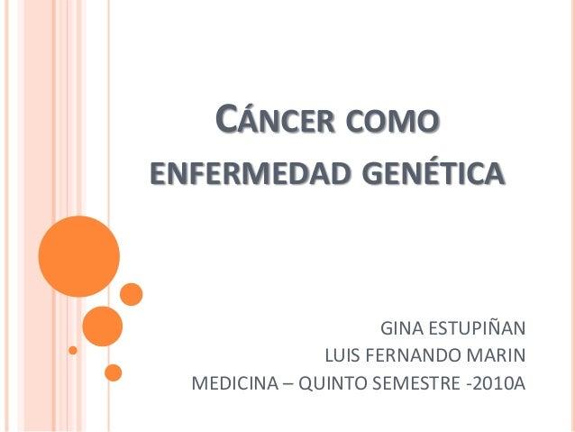 CÁNCER COMO ENFERMEDAD GENÉTICA GINA ESTUPIÑAN LUIS FERNANDO MARIN MEDICINA – QUINTO SEMESTRE -2010A