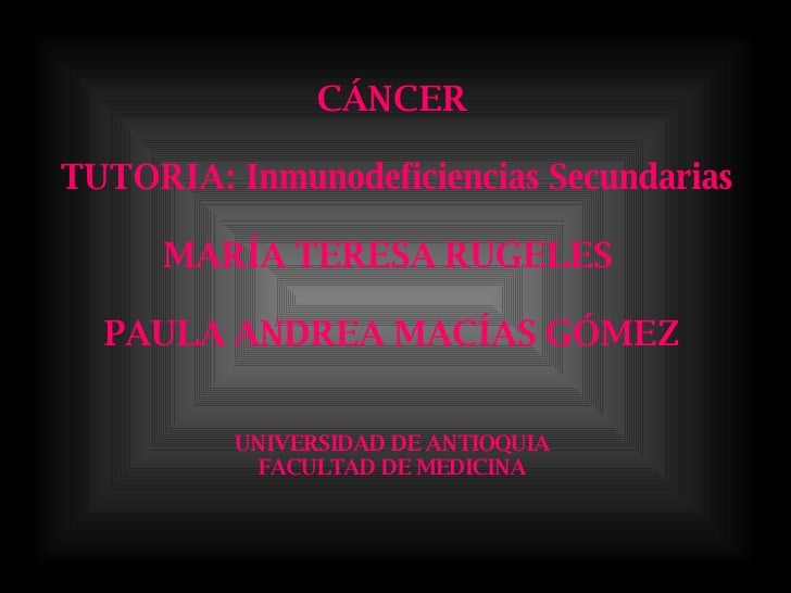 CÁNCER  TUTORIA: Inmunodeficiencias Secundarias MARÍA TERESA RUGELES  PAULA ANDREA MACÍAS GÓMEZ UNIVERSIDAD DE ANTIOQUIA F...