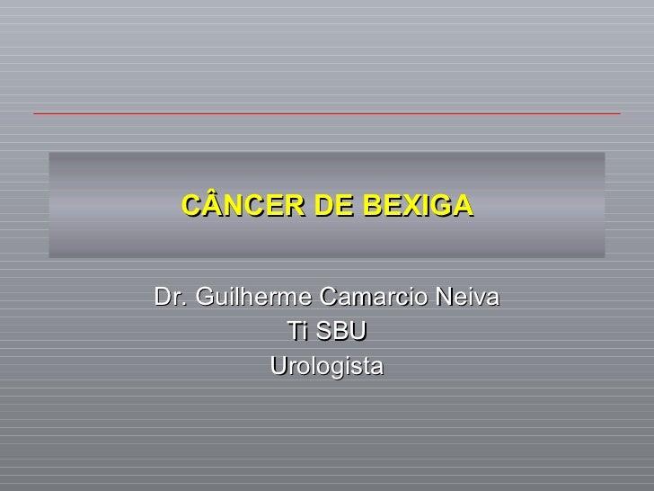 CÂNCER DE BEXIGA Dr. Guilherme Camarcio Neiva Ti SBU Urologista