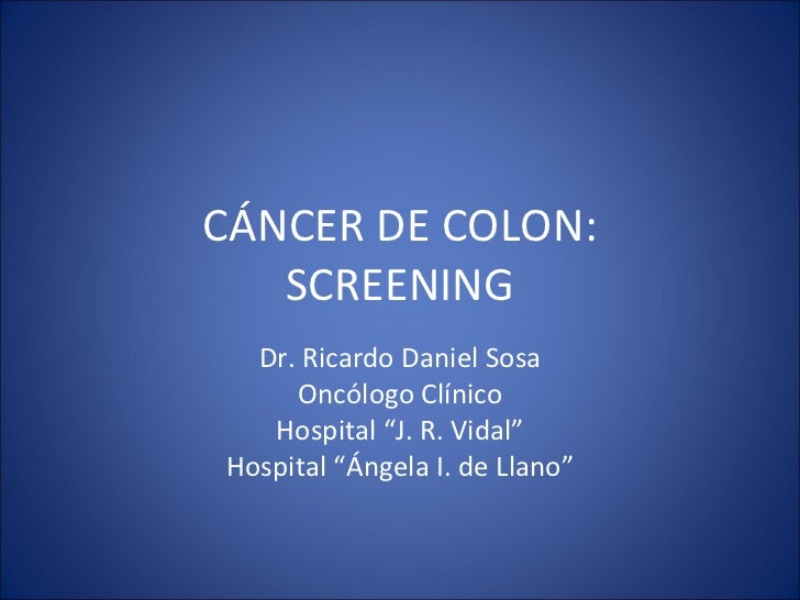 "CÁNCER DE COLON: SCREENING Dr. Ricardo Daniel Sosa Oncólogo Clínico Hospital ""J. R. Vidal"" Hospital ""Ángela I. de Llano"""