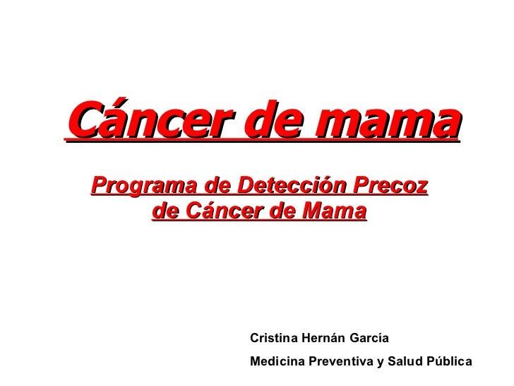 Cáncer de mama Programa de Detección Precoz de Cáncer de Mama Cristina Hernán García Medicina Preventiva y Salud Pública