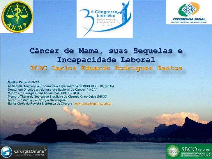 Câncer de Mama, suas Sequelas e Incapacidade Laboral<br />TCBC Carlos Eduardo Rodrigues Santos<br />Médico Perito do INSS<...