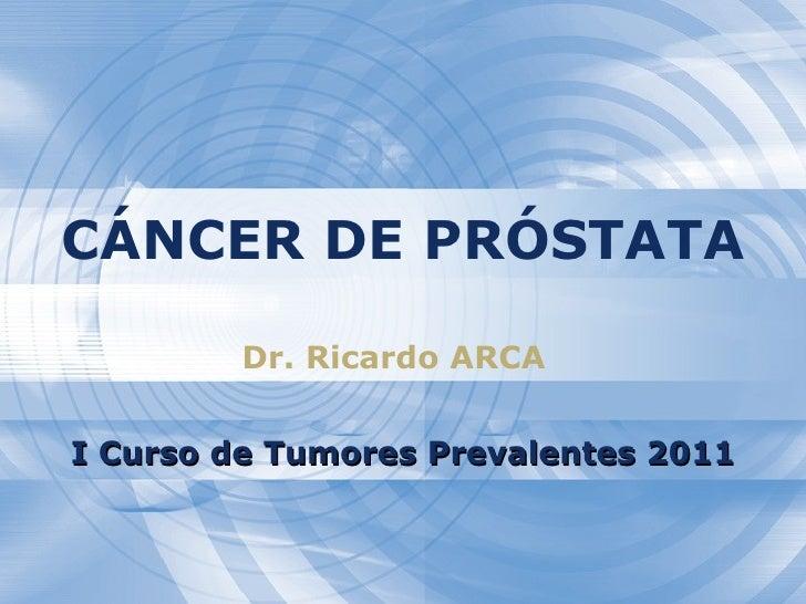 CÁNCER DE PRÓSTATA Dr. Ricardo ARCA I Curso de Tumores Prevalentes 2011
