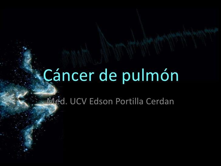 Cáncer de pulmónMed. UCV Edson Portilla Cerdan