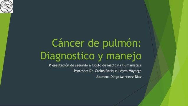 Cáncer de pulmón:  Diagnostico y manejo  Presentación de segundo articulo de Medicina Humanística  Profesor: Dr. Carlos En...