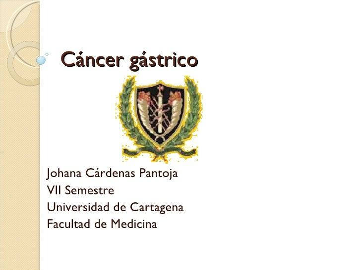 Cáncer gástrico Johana Cárdenas Pantoja VII Semestre Universidad de Cartagena Facultad de Medicina
