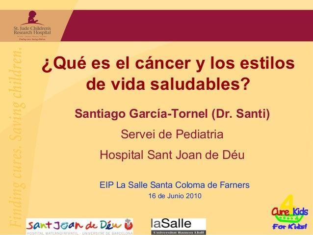 ¿Qué es el cáncer y los estilos     de vida saludables?    Santiago García-Tornel (Dr. Santi)             Servei de Pediat...
