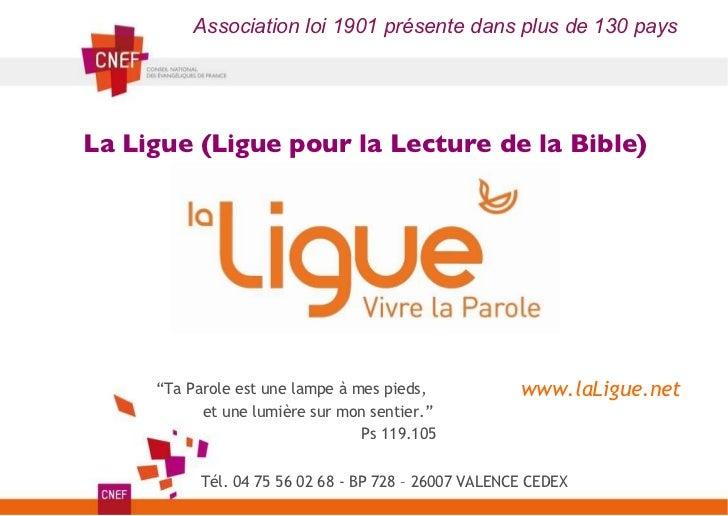 La Ligue (Ligue pour la Lecture de la Bible) Association loi 1901 présente dans plus de 130 pays www.laLigue.net Tél. 04 7...