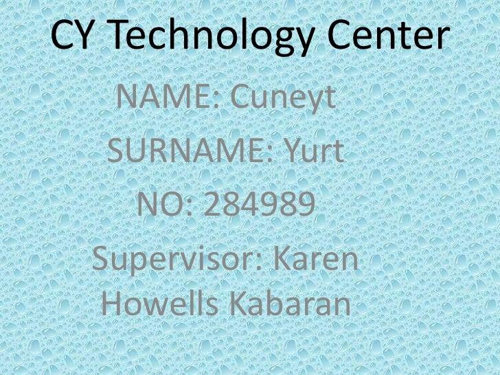 CY Technology Center   NAME: Cuneyt   SURNAME: Yurt    NO: 284989  Supervisor: Karen  Howells Kabaran
