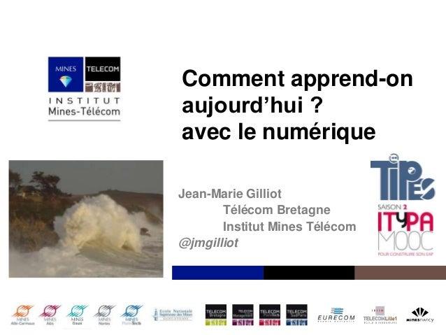 Comment apprend-on aujourd'hui ? avec le numérique Jean-Marie Gilliot Télécom Bretagne Institut Mines Télécom @jmgilliot  ...