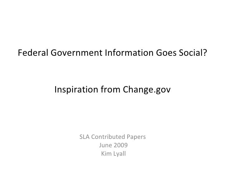 Federal Government Information Goes Social?  Inspiration from Change.gov SLA Contributed Papers  June 2009 Kim Lyall