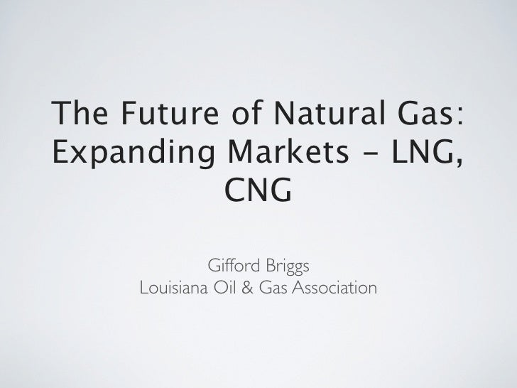 The Future of Natural Gas:Expanding Markets - LNG,          CNG              Gifford Briggs     Louisiana Oil & Gas Associ...