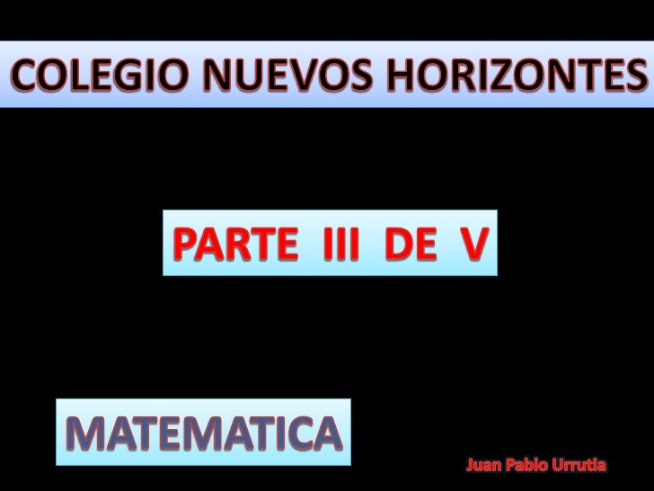 COLEGIO NUEVOS HORIZONTES<br />PARTE  III  DE  V<br />MATEMATICA<br />Juan Pablo Urrutia<br />
