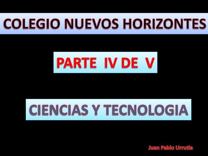 COLEGIO NUEVOS HORIZONTES<br />PARTE  IV DE  V<br />CIENCIAS Y TECNOLOGIA<br />Juan Pablo Urrutia<br />